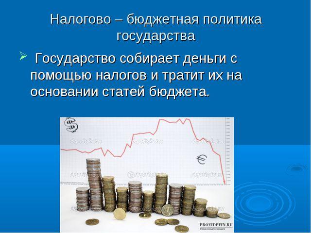 Налогово – бюджетная политика государства Государство собирает деньги с помощ...