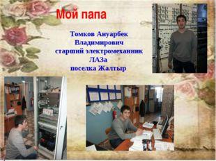 Мой папа Томков Ануарбек Владимирович старший электромеханник ЛАЗа поселка Жа