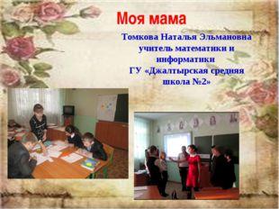 Моя мама Томкова Наталья Эльмановна учитель математики и информатики ГУ «Джал