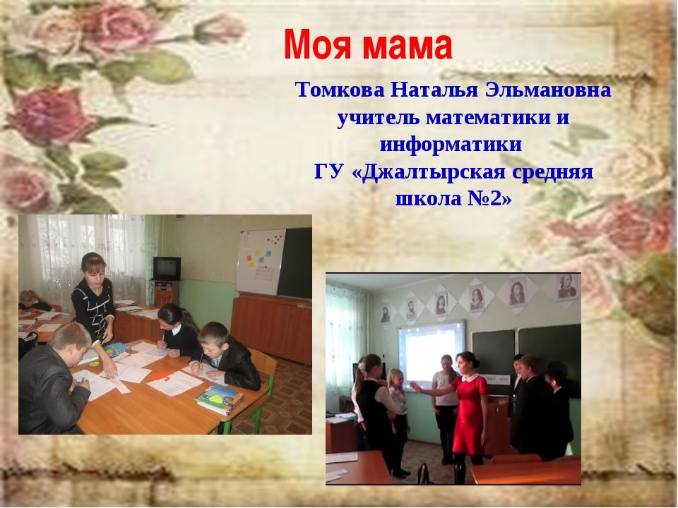 Моя мама Томкова Наталья Эльмановна учитель математики и информатики ГУ «Джал...