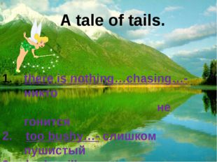 A tale of tails. there is nothing…chasing…- никто не гонится 2. too bushy…- с