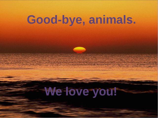 Good-bye, animals. We love you!