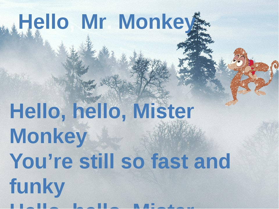 Hello, Mr. Monkey Hello, hello, Mister Monkey You're still so fast and funky...