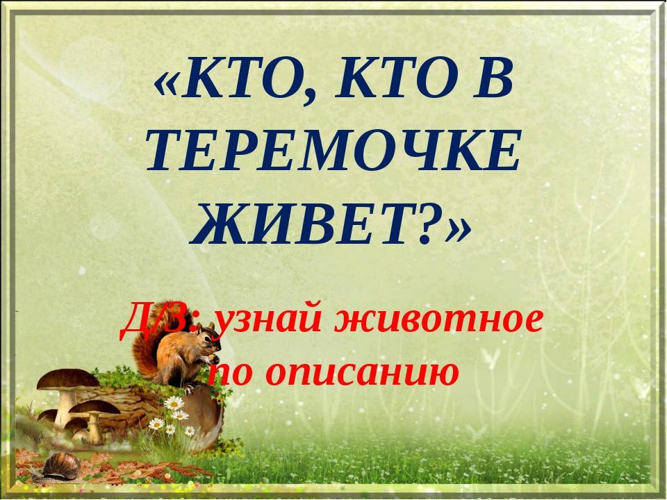«КТО, КТО В ТЕРЕМОЧКЕ ЖИВЕТ?» Д/З: узнай животное по описанию