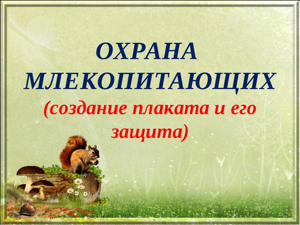 ОХРАНА МЛЕКОПИТАЮЩИХ (создание плаката и его защита)