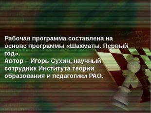 Рабочая программа составлена на основе программы «Шахматы. Первый год». Автор