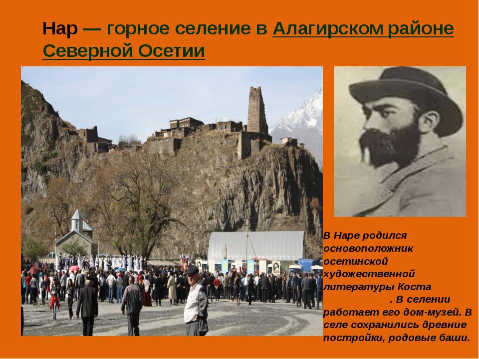 Нар— горное селение в Алагирском районе Северной Осетии В Наре родился основ...