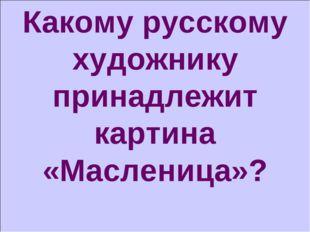 Какому русскому художнику принадлежит картина «Масленица»?