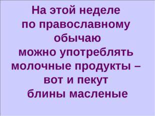 На этой неделе по православному обычаю можно употреблять молочные продукты –
