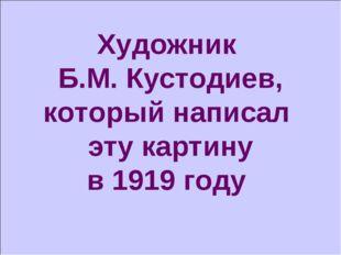 Художник Б.М. Кустодиев, который написал эту картину в 1919 году