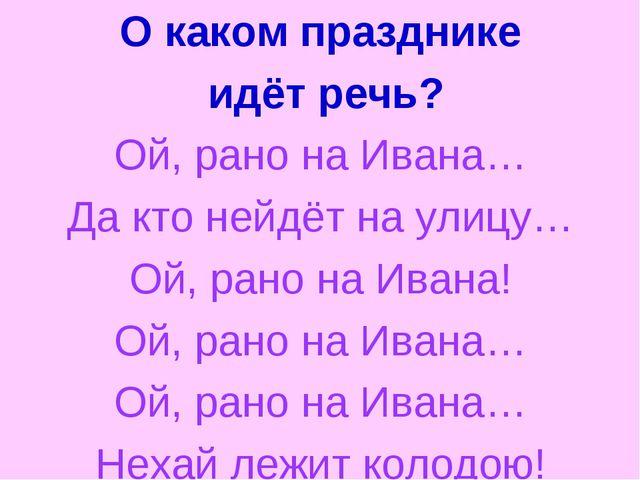 О каком празднике идёт речь? Ой, рано на Ивана… Да кто нейдёт на улицу… Ой, р...