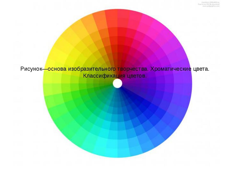 Рисунок—основа изобразительного творчества. Хроматические цвета. Классификаци...