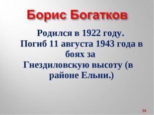 Родился в 1922 году. Погиб 11 августа 1943 года в боях за Гнездиловскую высот