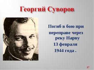 Погиб в бою при переправе через реку Нарву 13 февраля 1944 года . *