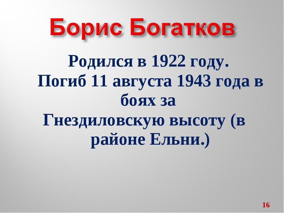 Родился в 1922 году. Погиб 11 августа 1943 года в боях за Гнездиловскую высот...