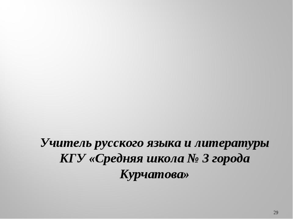 * Учитель русского языка и литературы КГУ «Средняя школа № 3 города Курчатова»