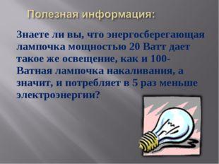 Знаете ли вы, что энергосберегающая лампочка мощностью 20 Ватт дает такое же