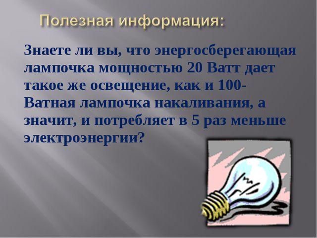 Знаете ли вы, что энергосберегающая лампочка мощностью 20 Ватт дает такое же...