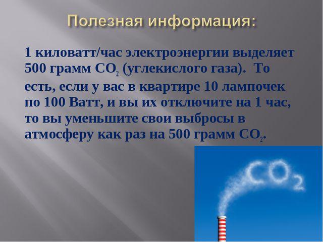 1 киловатт/час электроэнергии выделяет 500 грамм СО2 (углекислого газа). То...