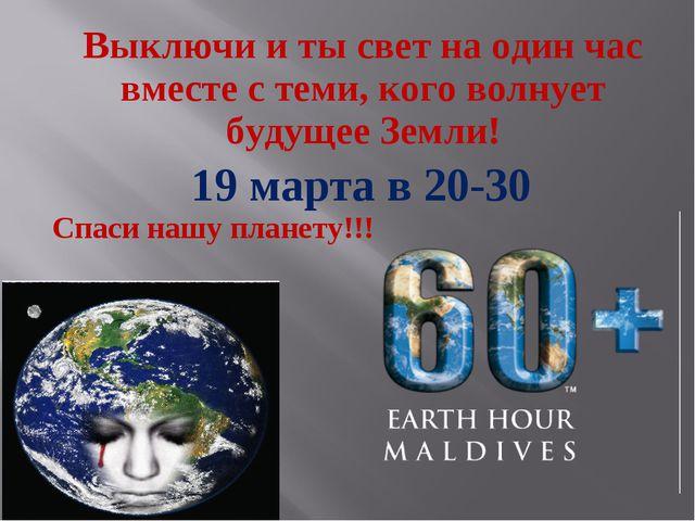 Выключи и ты свет на один час вместес теми, кого волнует будущее Земли! 19 м...