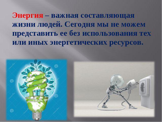 Энергия – важная составляющая жизни людей. Сегодня мы не можем представить ее...