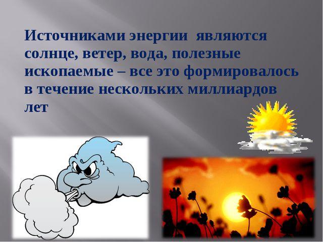 Источниками энергии являются солнце, ветер, вода, полезные ископаемые – все э...
