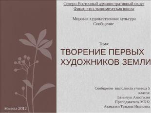 ТВОРЕНИЕ ПЕРВЫХ ХУДОЖНИКОВ ЗЕМЛИ Сообщение выполнила ученица 5 класса: Базанч
