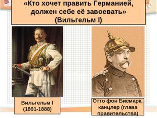 «Кто хочет править Германией, должен себе её завоевать» (Вильгельм I) Вильгел