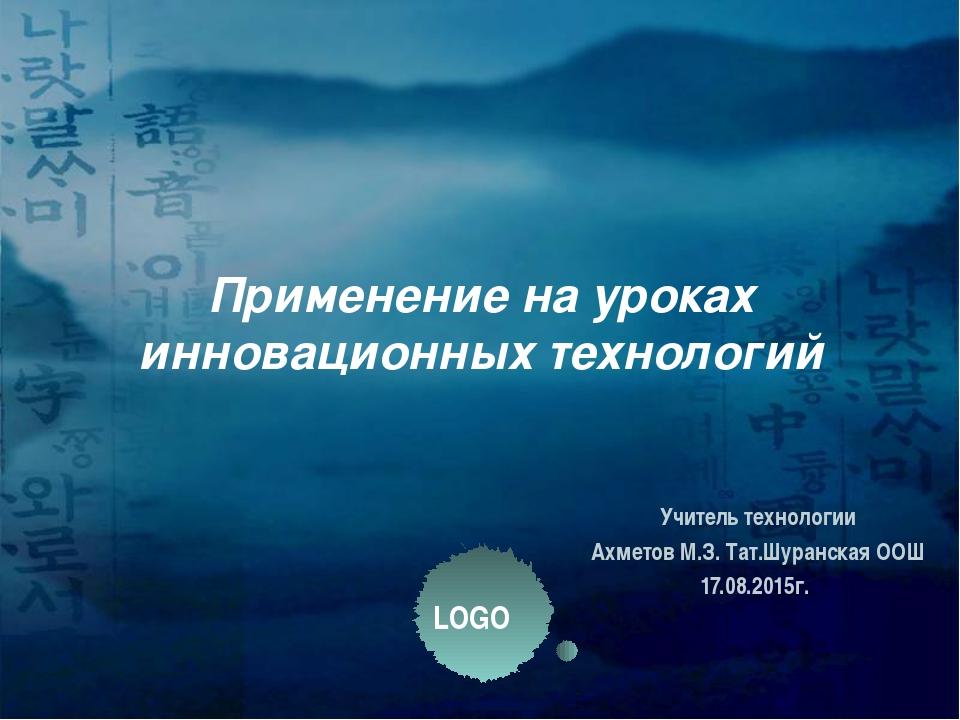 Применение на уроках инновационных технологий Учитель технологии Ахметов М.З....