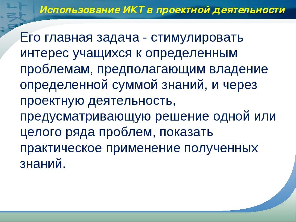 Использование ИКТ в проектной деятельности Его главная задача - стимулироват...