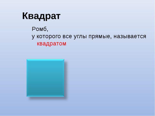 Квадрат Ромб, у которого все углы прямые, называется квадратом