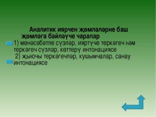 Аналитик иярчен җөмләләрне баш җөмләгә бәйләүче чаралар 1) мөнәсәбәтле сүзлә