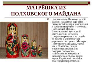 МАТРЁШКА ИЗ ПОЛХОВСКОГО МАЙДАНА На юго-западе Нижегородской области находится