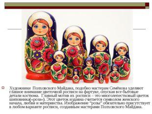 Художники Полховского Майдана, подобно мастерам Семёнова уделяют главное вни