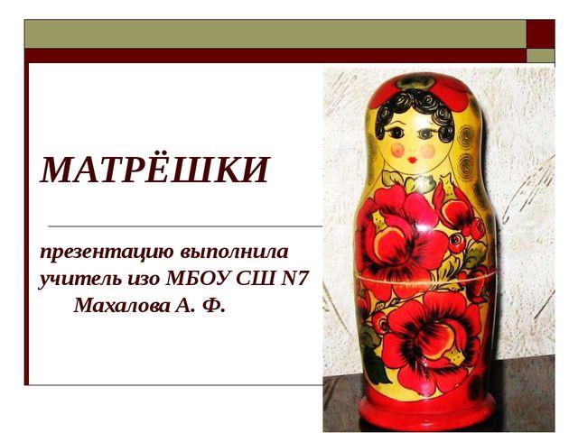 МАТРЁШКИ презентацию выполнила учитель изо МБОУ СШ N7 Махалова А. Ф.