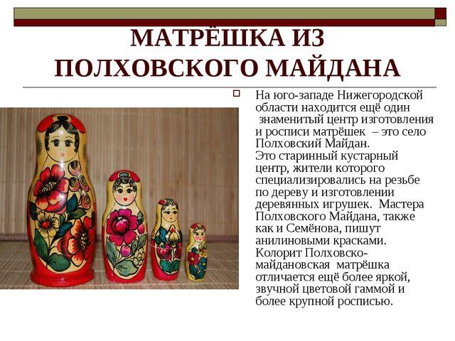 МАТРЁШКА ИЗ ПОЛХОВСКОГО МАЙДАНА На юго-западе Нижегородской области находится...