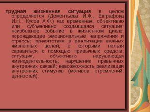 трудная жизненная ситуация в целом определяется (Дементьева И.Ф., Евграфова И