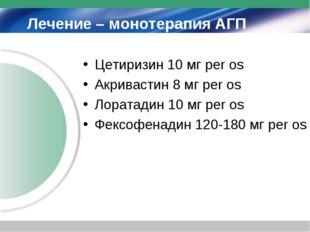 Лечение – монотерапия АГП Цетиризин 10 мг per os Акривастин 8 мг per os Лорат