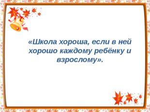 «Школа хороша, если в ней хорошо каждому ребёнку и взрослому».