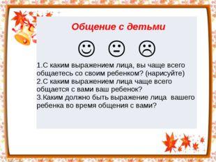 Общениес детьми  1.С каким выражением лица, вы чаще всего общаетесь со сво
