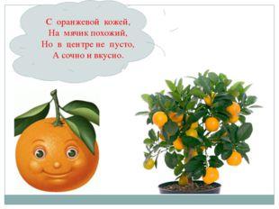 Он почти как апельсин, С толстой кожей, сочный, Недостаток лишь один - Кислый