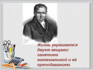 Жизнь украшается двумя вещами: занятием математикой и её преподаванием.  Сим