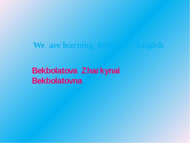 We are learning Brilliant English Bekbolatova Zharkynai Bekbolatovna