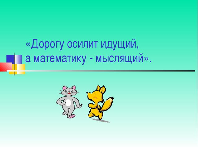 «Дорогу осилит идущий, а математику - мыслящий».