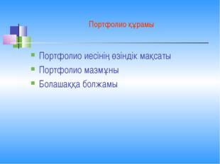 Портфолио құрамы Портфолио иесінің өзіндік мақсаты Портфолио мазмұны Болашаққ