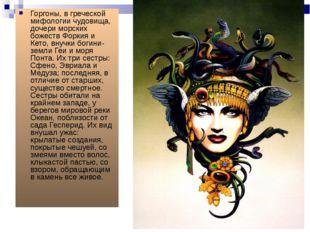 Горгоны, в греческой мифологии чудовища, дочери морских божеств Форкия и Кето