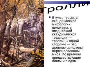 Етуны, турсы, в скандинавской мифологии великаны, в позднейшей скандинавской