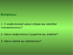 Вопросы: 1. С мифологией каких стран вы сегодня познакомились? 2. Каких мифич