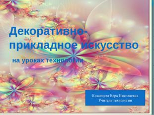Декоративно-прикладное искусство на уроках технологии Казанцева Вера Николаев