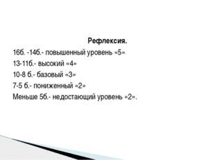 Рефлексия. 16б. -14б.- повышенный уровень «5» 13-11б.- высокий «4» 10-8 б.- б